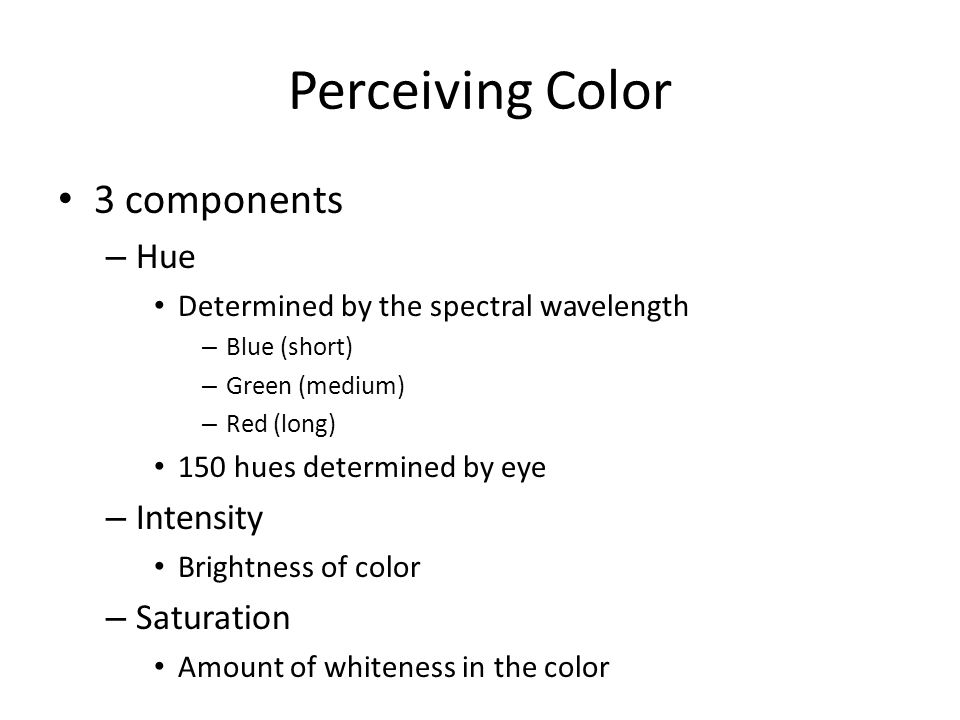 Perceiving Color 3 components 7 million colors can be perceived Hue