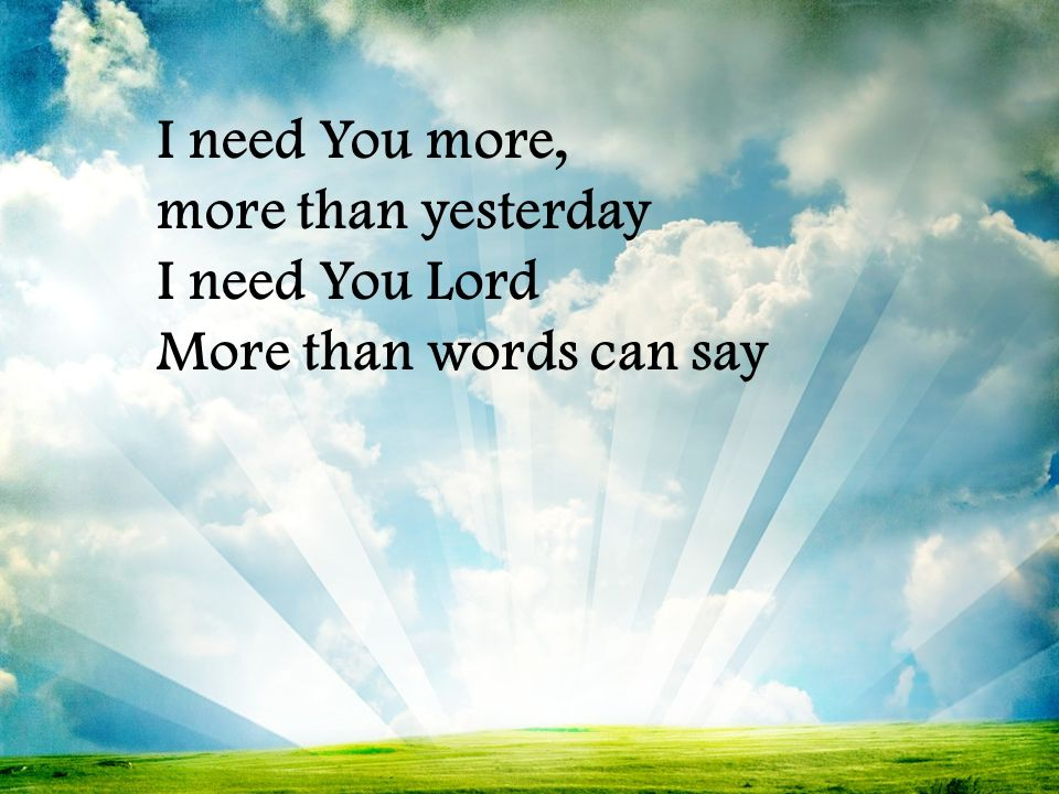 I need You more, more than yesterday I need You Lord