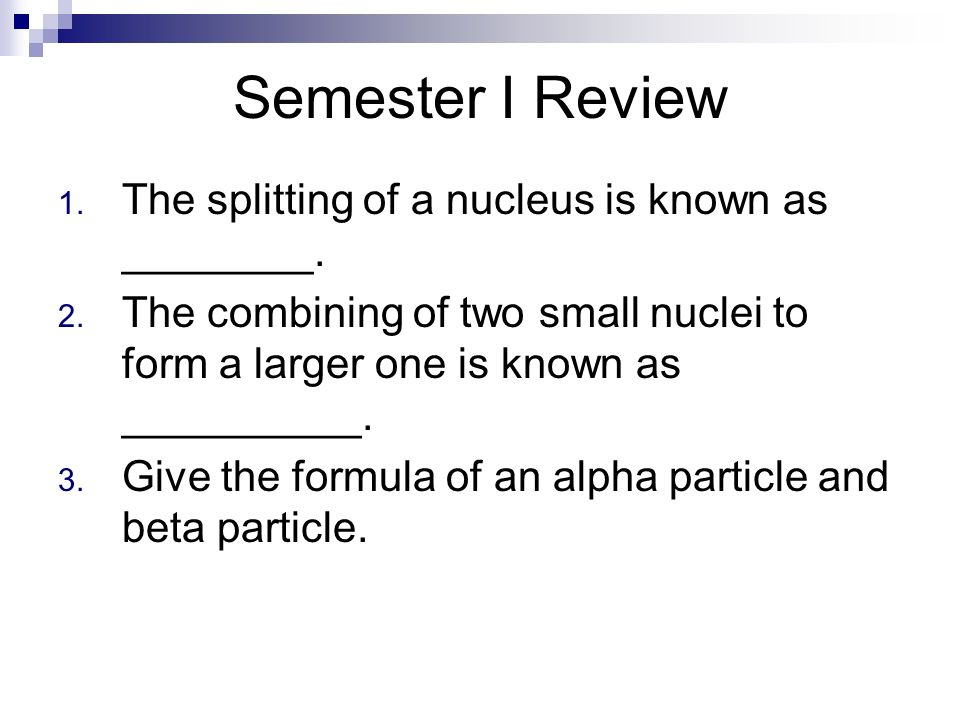 Semester I Review The splitting of a nucleus is known as ________.