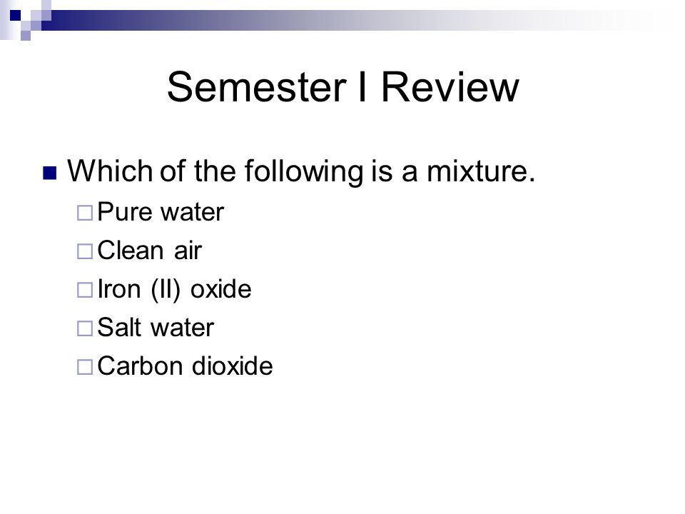 Semester I Review Which of the following is a mixture. Pure water
