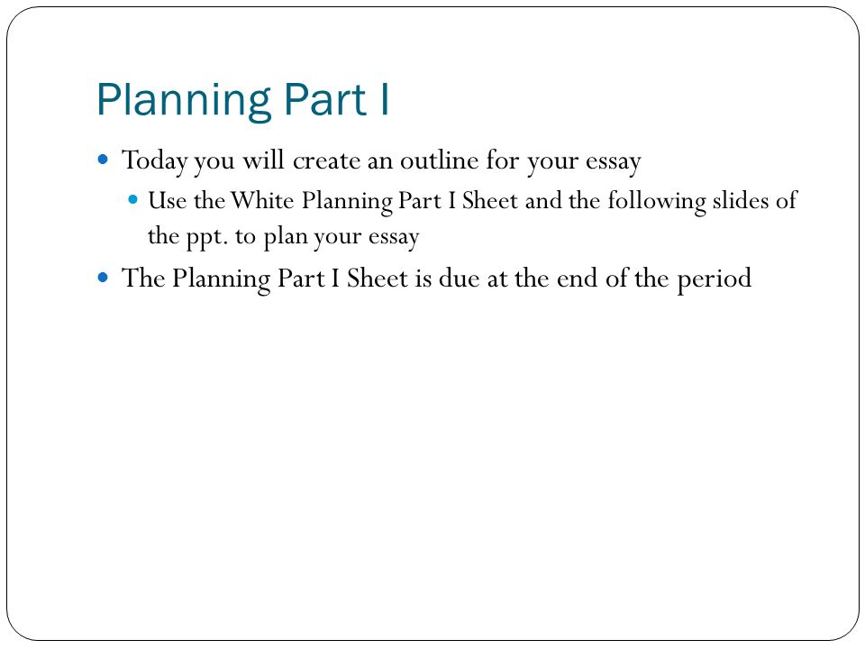 Planning Part I Today you will create an outline for your essay