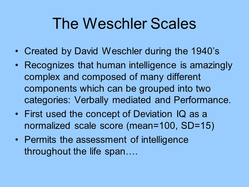 The Weschler Scales Created by David Weschler during the 1940's