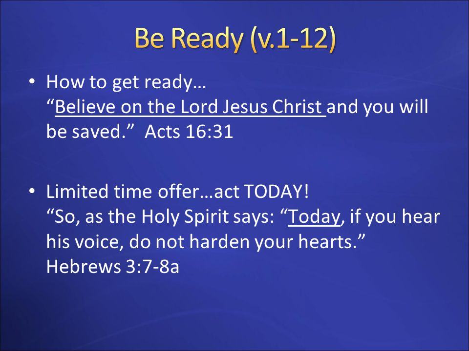 Be Ready (v.1-12) How to get ready… Believe on the Lord Jesus Christ and you will be saved. Acts 16:31.