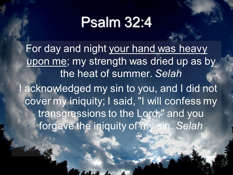 Psalm 32:4 For day and night your hand was heavy upon me; my strength was dried up as by the heat of summer. Selah.