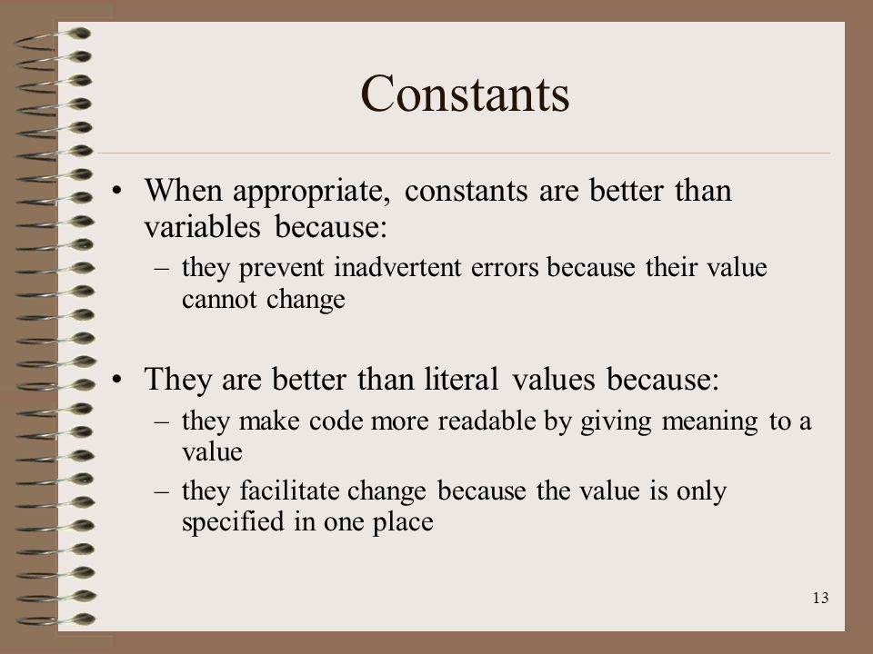 Constants When appropriate, constants are better than variables because: they prevent inadvertent errors because their value cannot change.