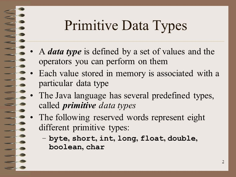 Primitive Data Types A data type is defined by a set of values and the operators you can perform on them.