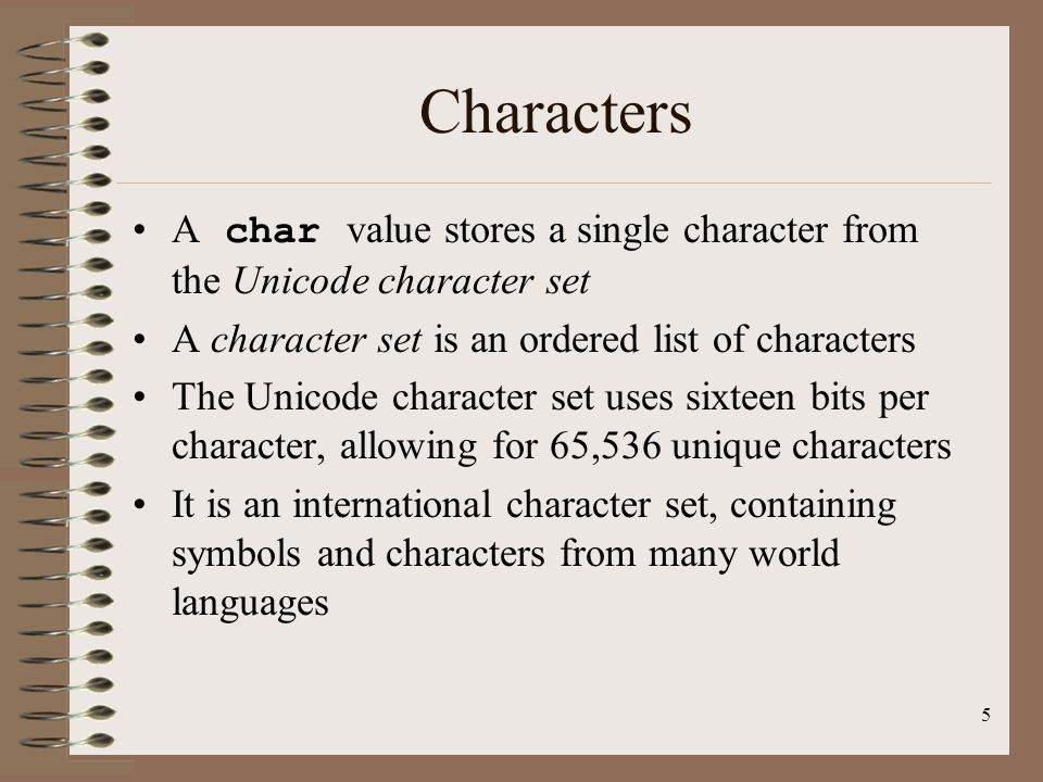Characters A char value stores a single character from the Unicode character set. A character set is an ordered list of characters.