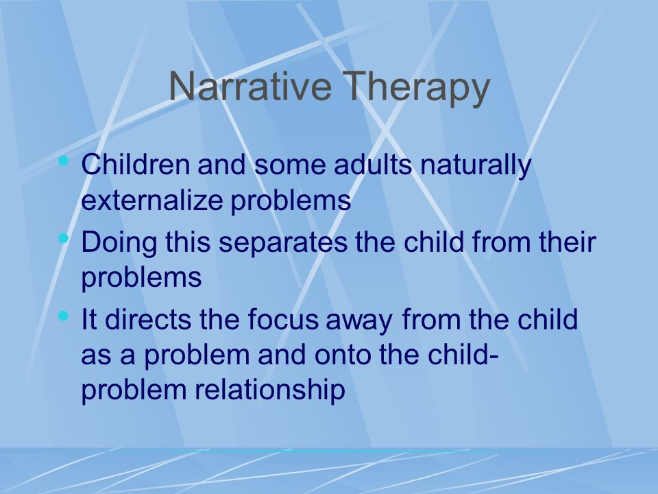 Narrative Therapy Children and some adults naturally externalize problems. Doing this separates the child from their problems.