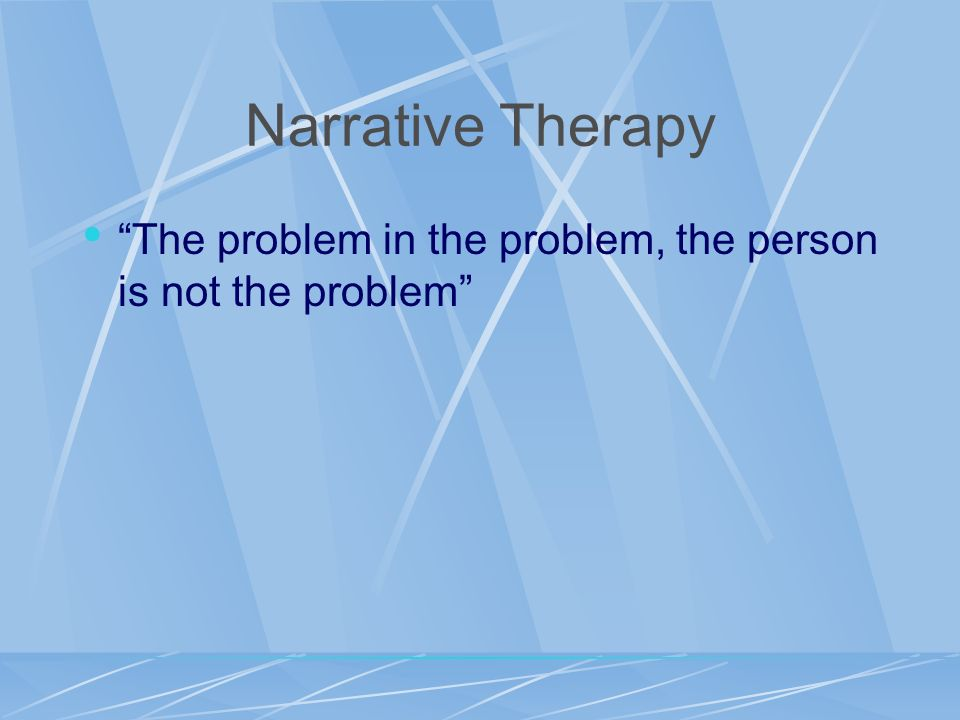 Narrative Therapy The problem in the problem, the person is not the problem