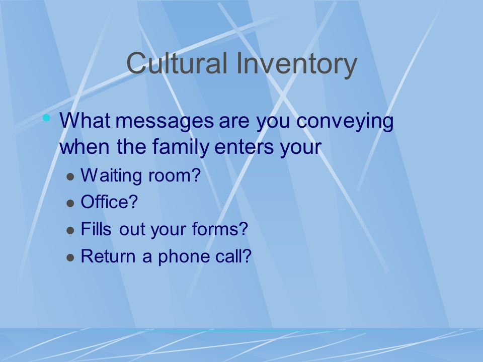 Cultural Inventory What messages are you conveying when the family enters your. Waiting room Office