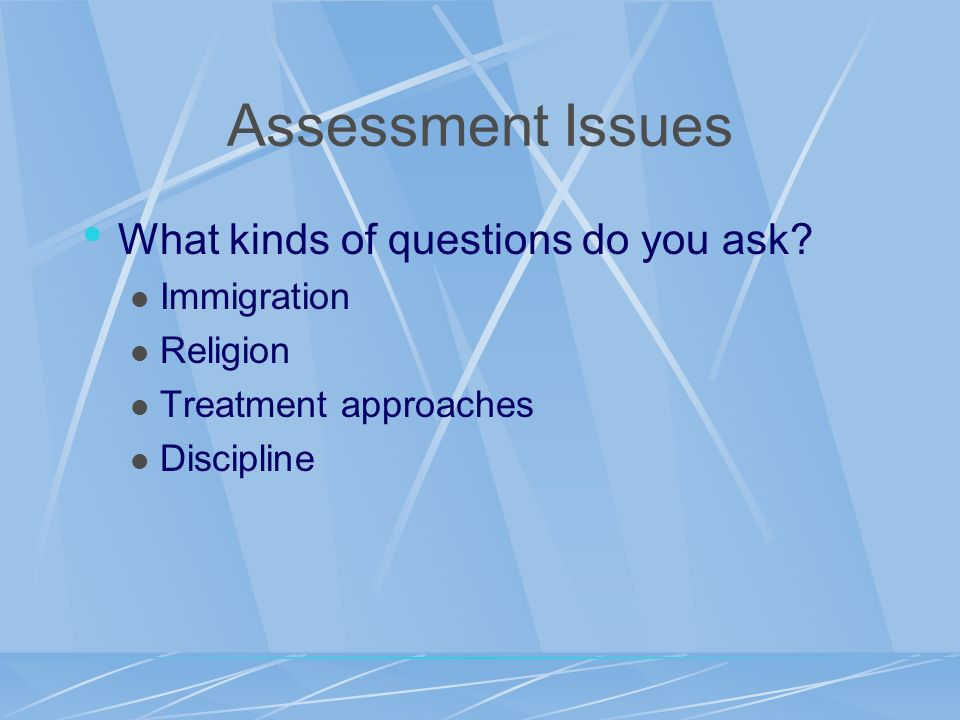Assessment Issues What kinds of questions do you ask Immigration