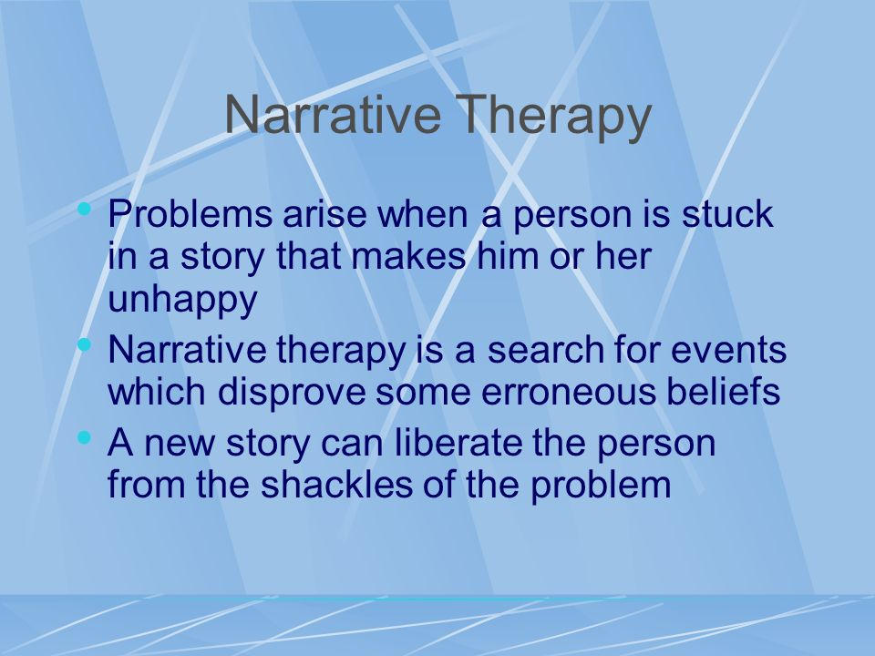 Narrative Therapy Problems arise when a person is stuck in a story that makes him or her unhappy.