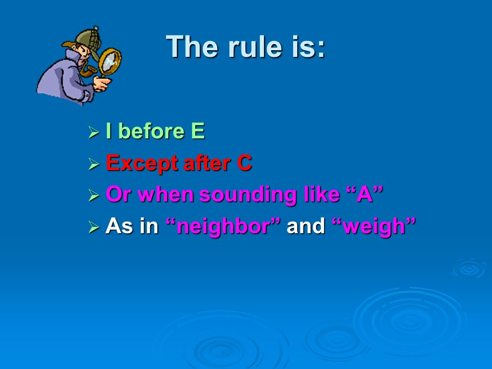 The rule is: I before E Except after C Or when sounding like A