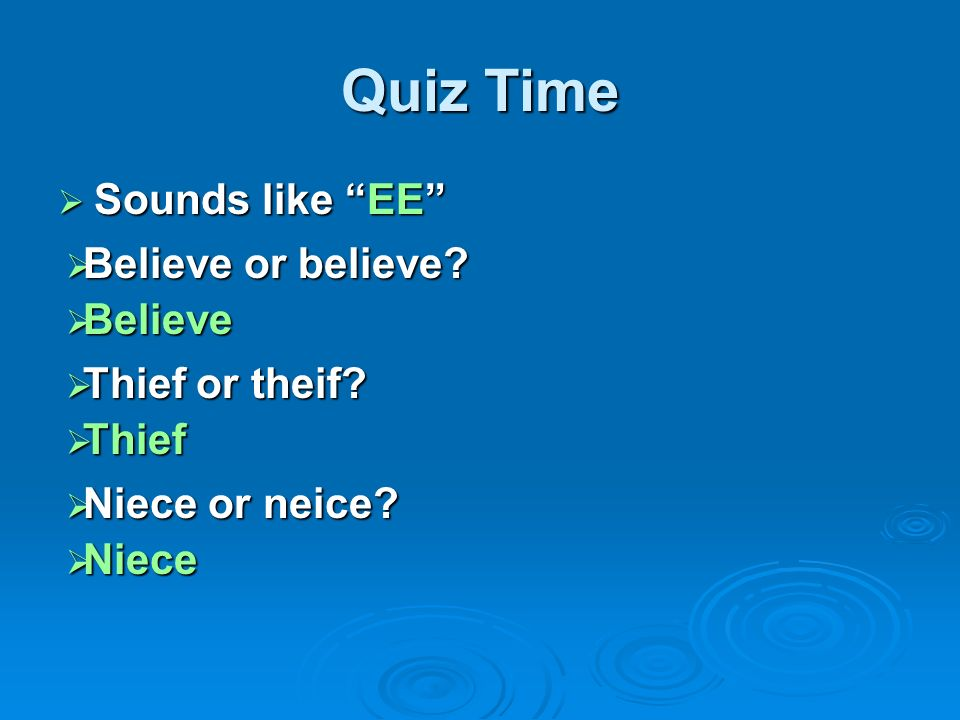 Quiz Time Sounds like EE Believe or believe Believe Thief or theif