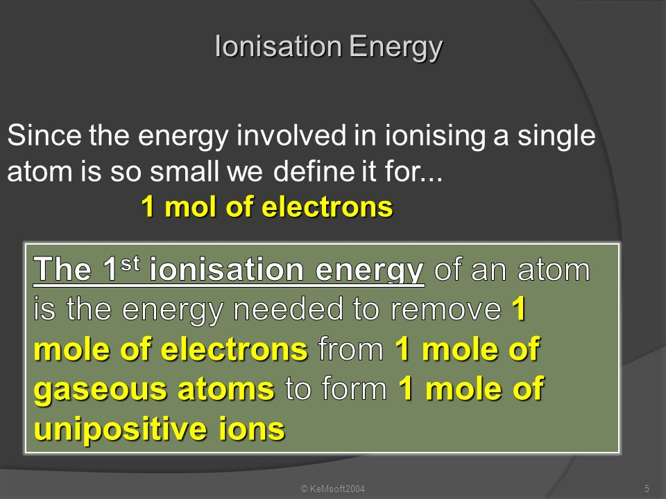Ionisation Energy Since the energy involved in ionising a single atom is so small we define it for...