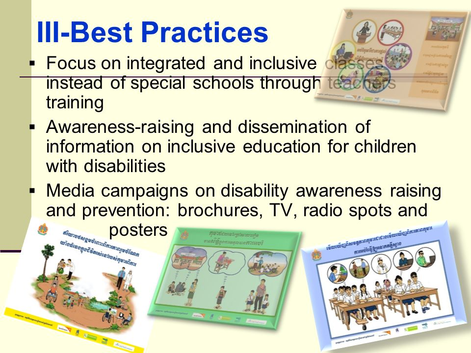 III-Best Practices Focus on integrated and inclusive classes instead of special schools through teachers training.