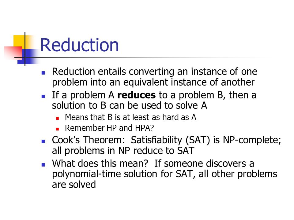 Reduction Reduction entails converting an instance of one problem into an equivalent instance of another.