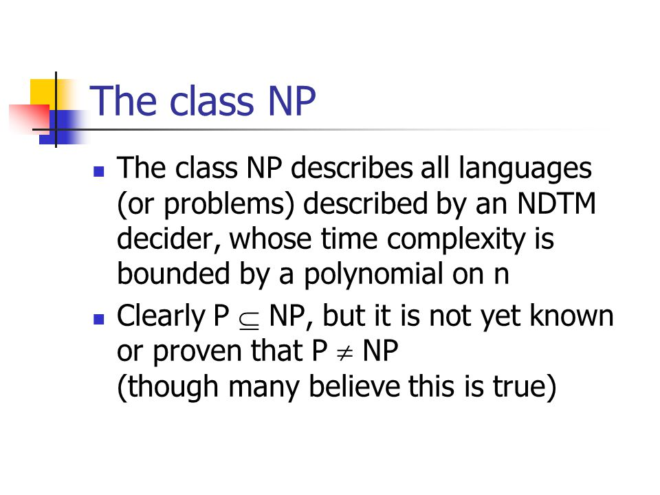The class NP The class NP describes all languages (or problems) described by an NDTM decider, whose time complexity is bounded by a polynomial on n.