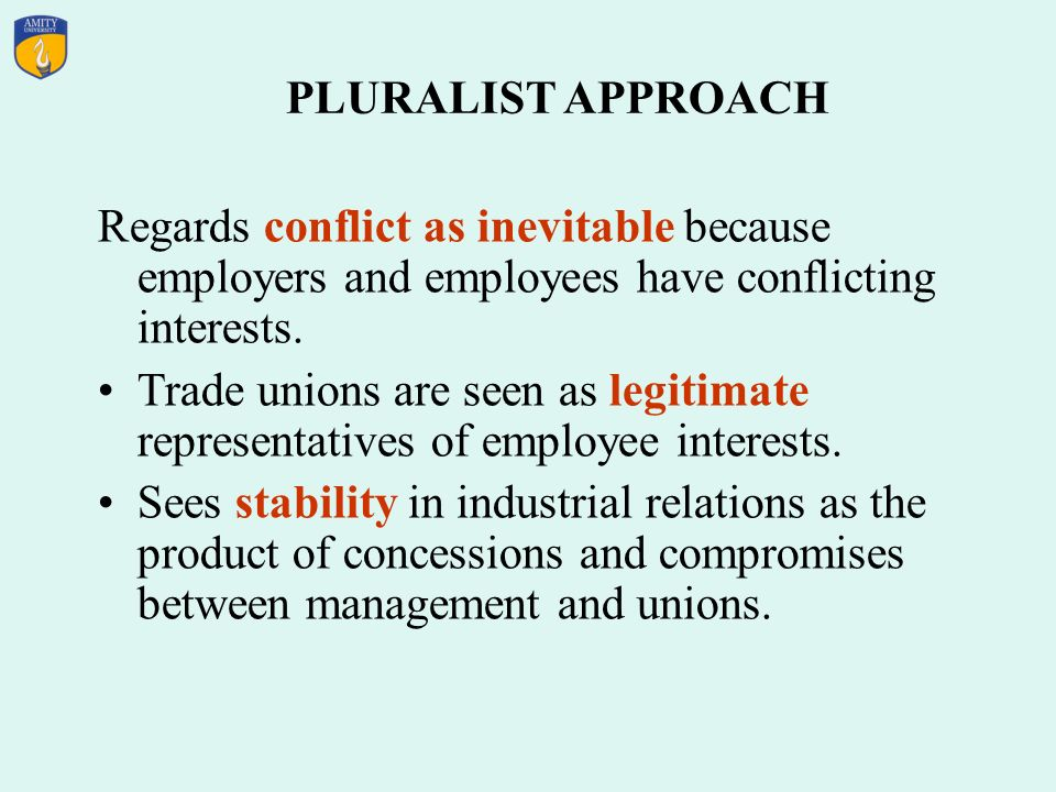 PLURALIST APPROACH Regards conflict as inevitable because employers and employees have conflicting interests.