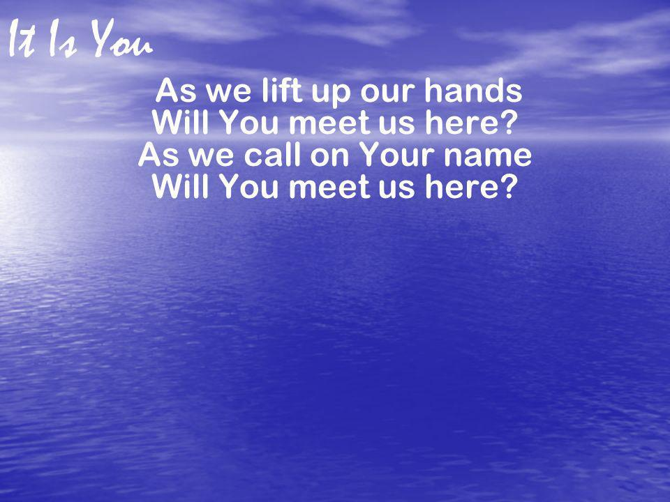 As we lift up our hands Will You meet us here As we call on Your name
