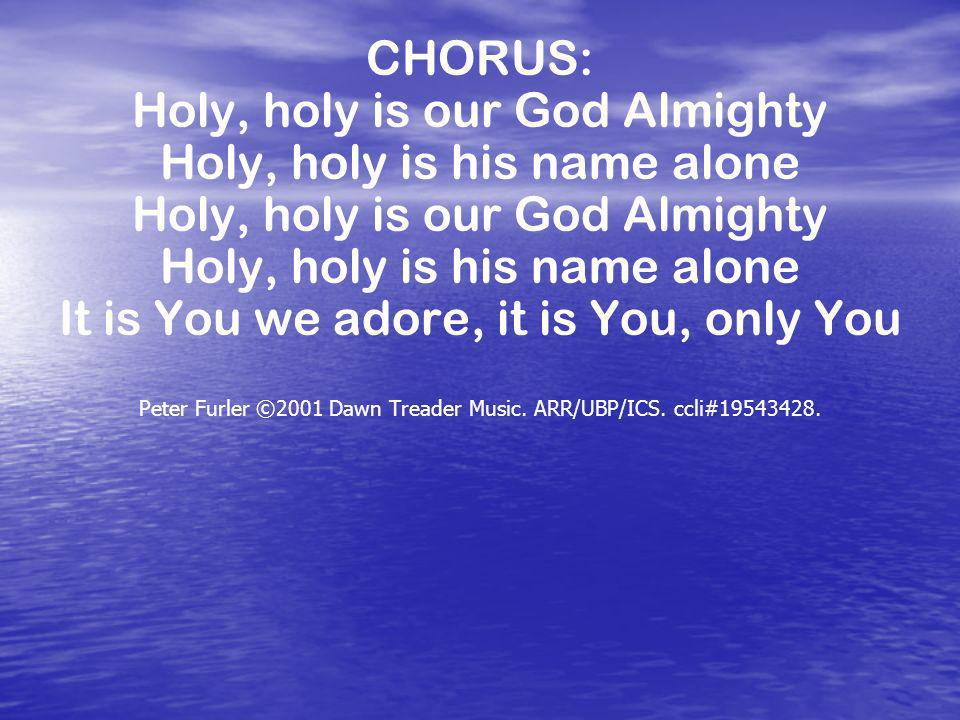 Holy, holy is our God Almighty Holy, holy is his name alone