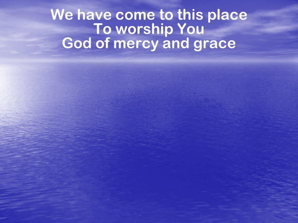 We have come to this place To worship You God of mercy and grace
