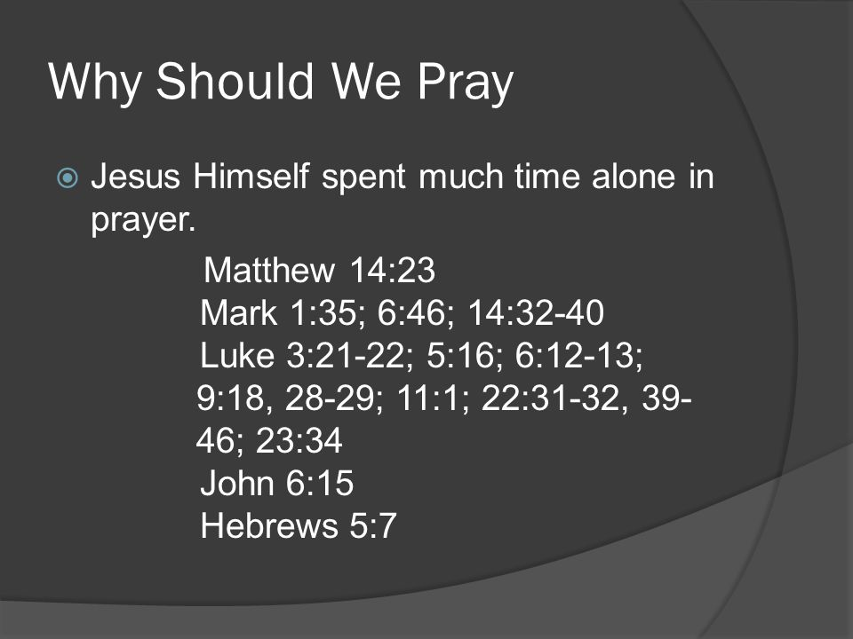 Why Should We Pray Jesus Himself spent much time alone in prayer.