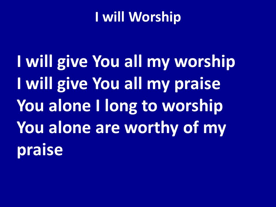 I will Worship I will give You all my worship I will give You all my praise You alone I long to worship You alone are worthy of my praise.