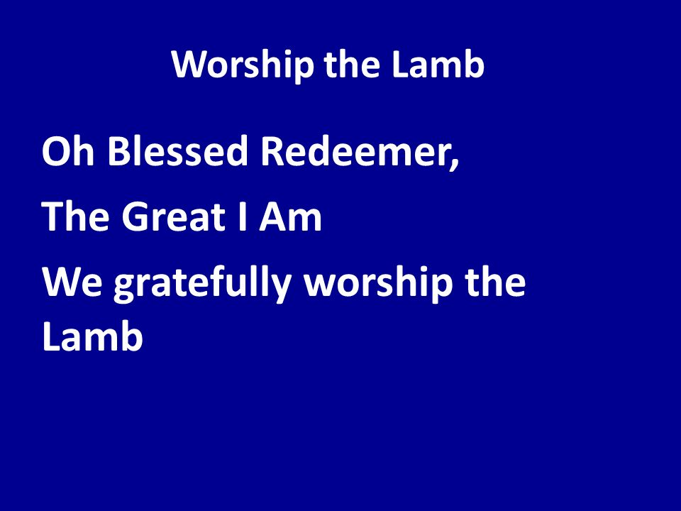 Oh Blessed Redeemer, The Great I Am We gratefully worship the Lamb