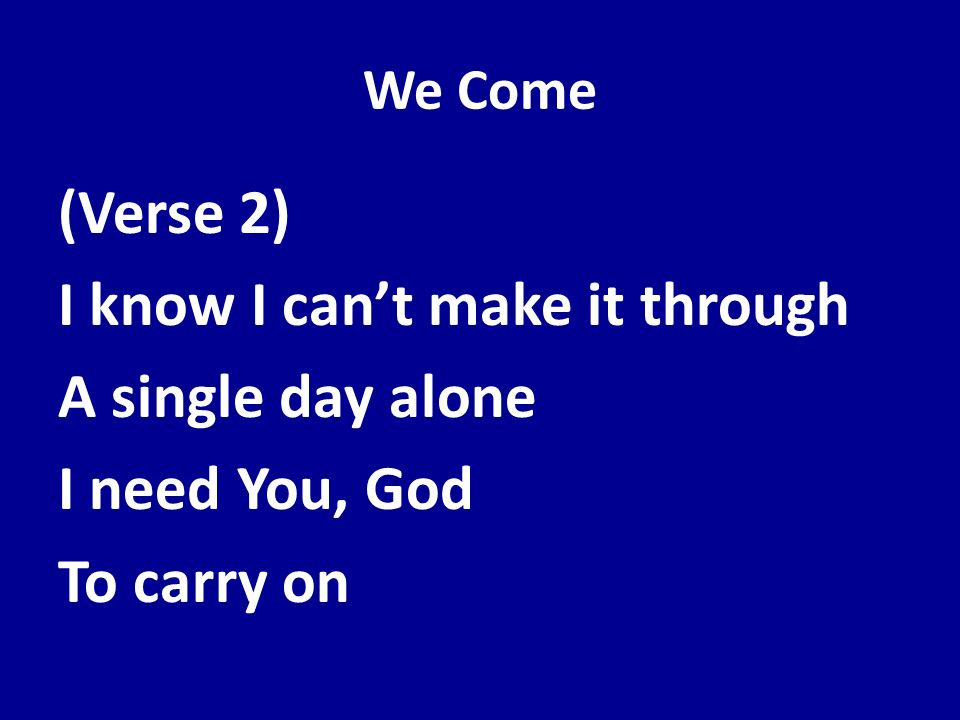 We Come (Verse 2) I know I can't make it through A single day alone I need You, God To carry on