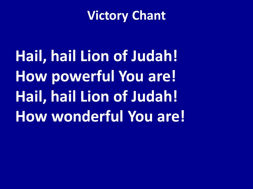 Victory Chant Hail, hail Lion of Judah. How powerful You are.