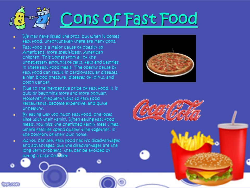 Cons of Fast Food We may have listed the pros, but when it comes fast food, unfortunately there are many cons.