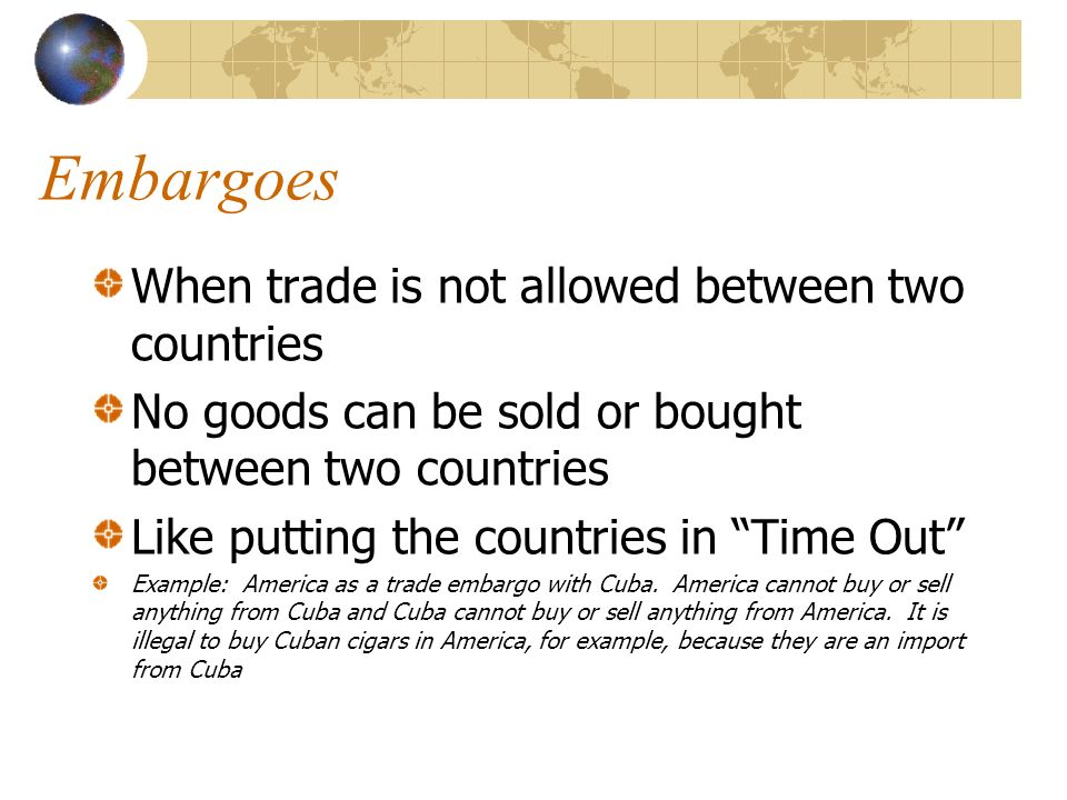 Embargoes When trade is not allowed between two countries