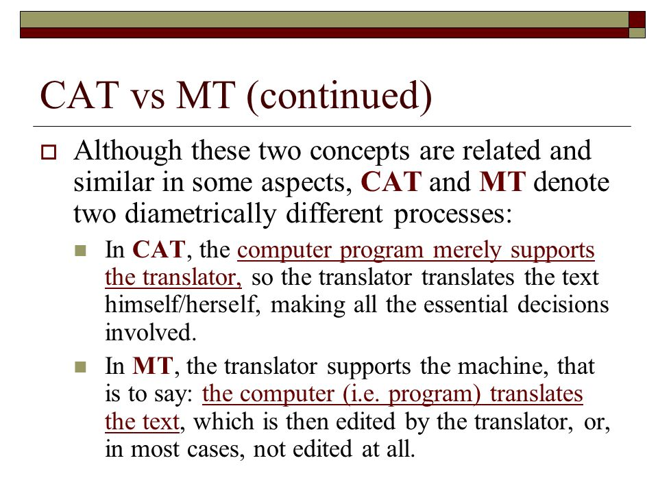 CAT vs MT (continued) Although these two concepts are related and similar in some aspects, CAT and MT denote two diametrically different processes: