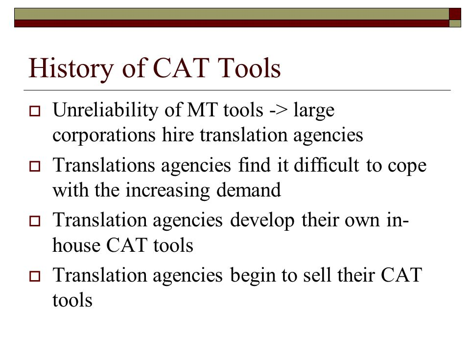 History of CAT Tools Unreliability of MT tools -> large corporations hire translation agencies.