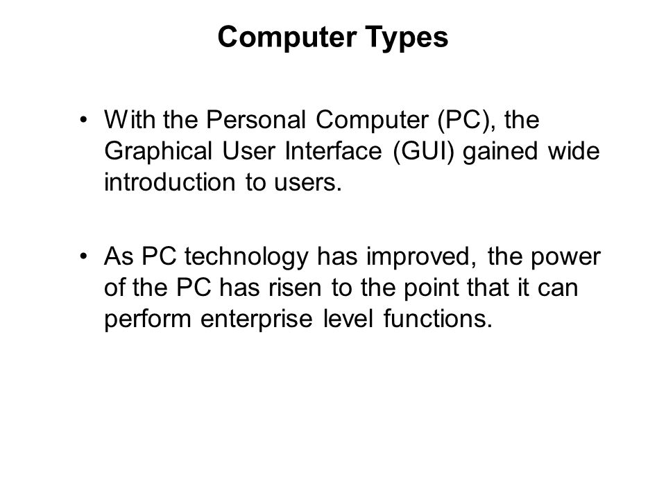 Computer Types With the Personal Computer (PC), the Graphical User Interface (GUI) gained wide introduction to users.