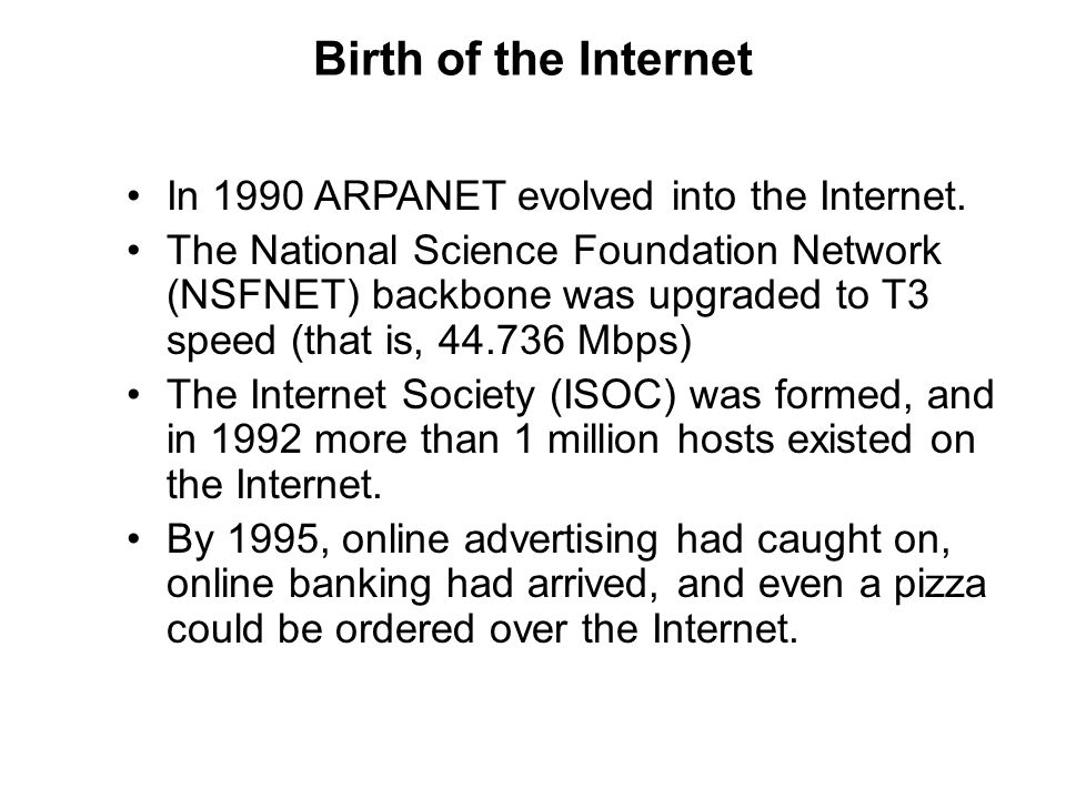 Birth of the Internet In 1990 ARPANET evolved into the Internet.