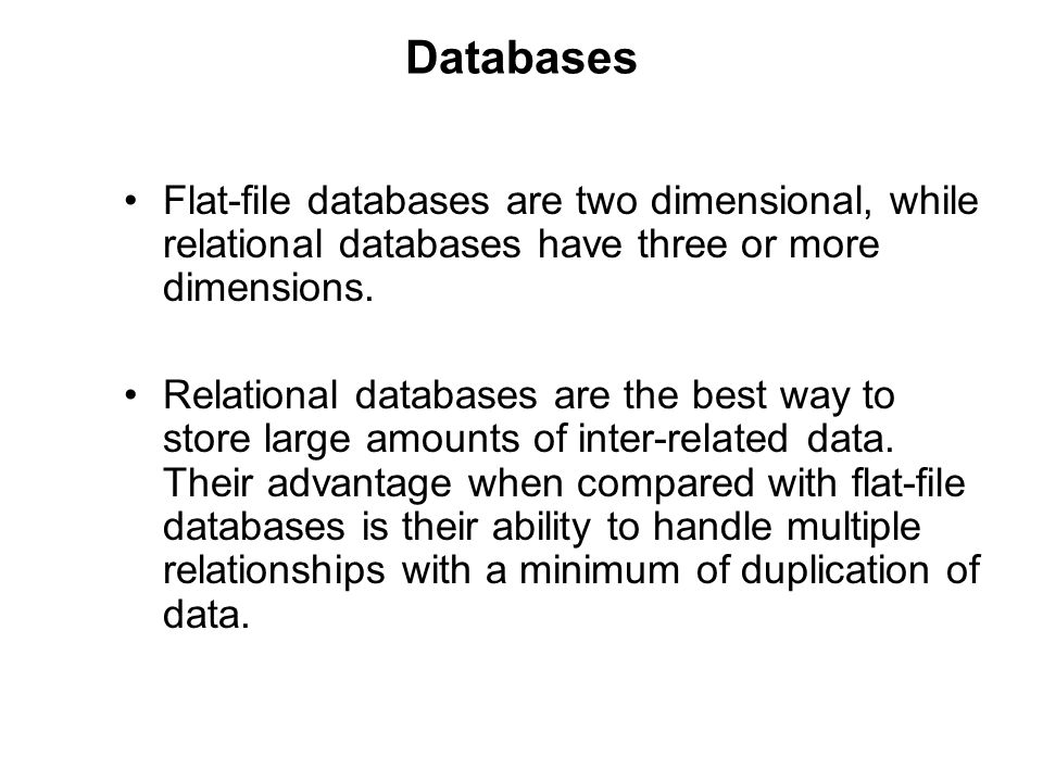 Databases Flat-file databases are two dimensional, while relational databases have three or more dimensions.