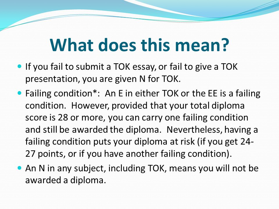 What does this mean If you fail to submit a TOK essay, or fail to give a TOK presentation, you are given N for TOK.
