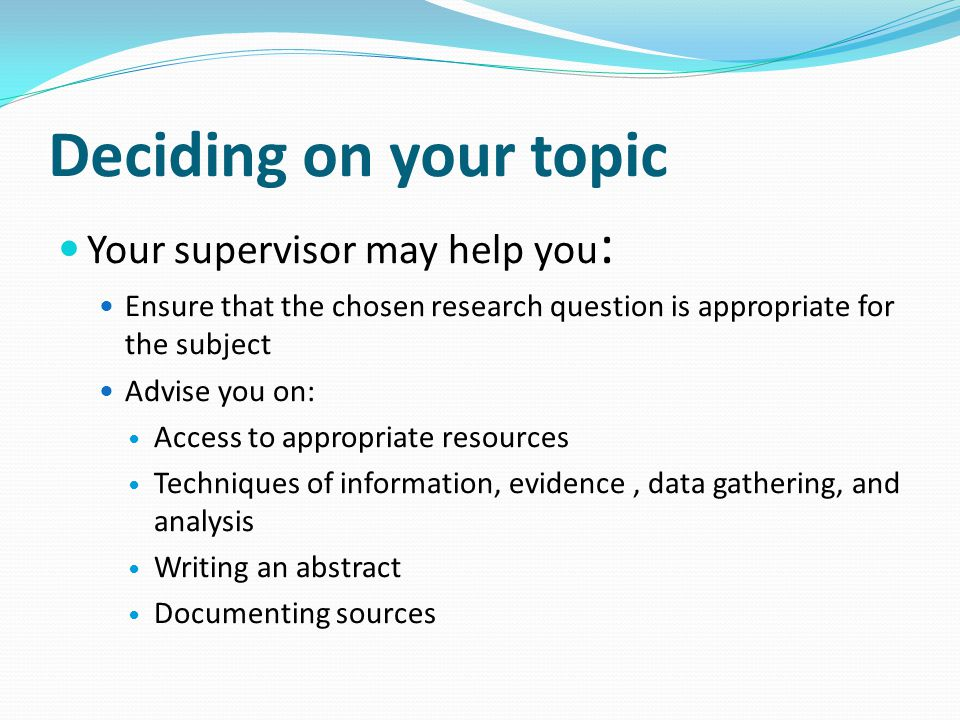 Deciding on your topic Your supervisor may help you: