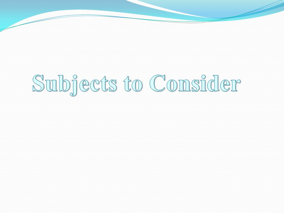 Subjects to Consider