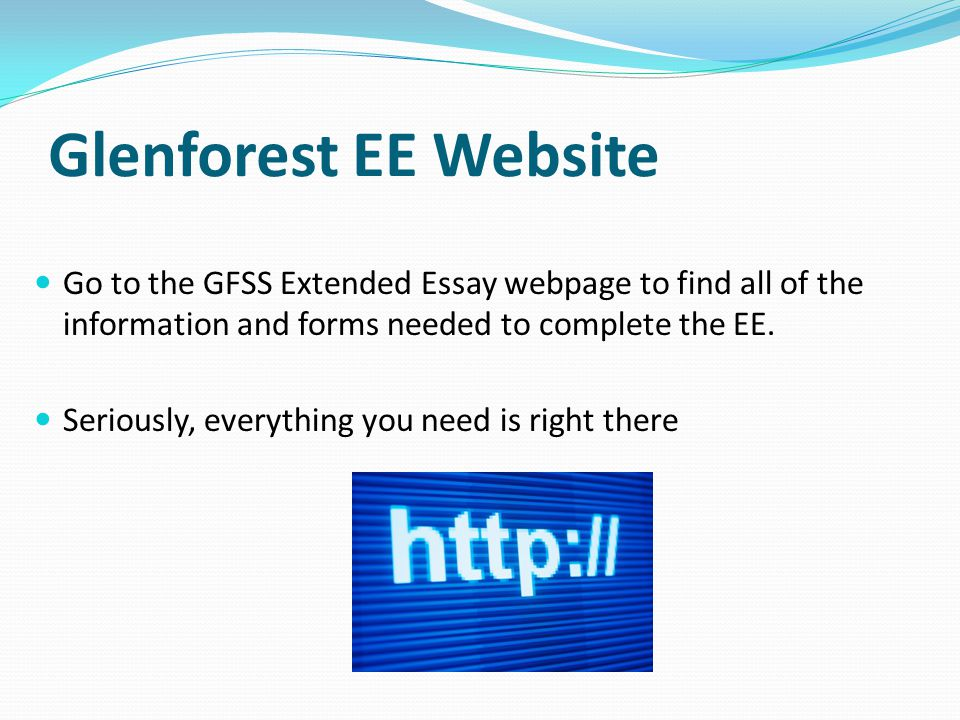 Glenforest EE Website Go to the GFSS Extended Essay webpage to find all of the information and forms needed to complete the EE.