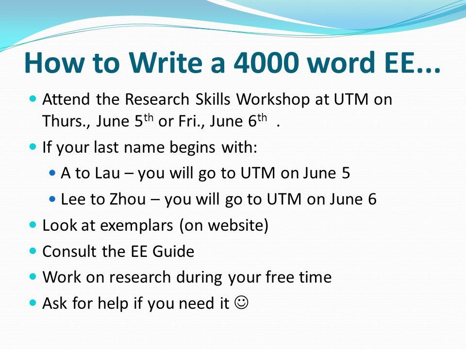 How to Write a 4000 word EE... Attend the Research Skills Workshop at UTM on Thurs., June 5th or Fri., June 6th .