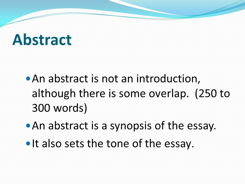 Abstract An abstract is not an introduction, although there is some overlap. (250 to 300 words) An abstract is a synopsis of the essay.