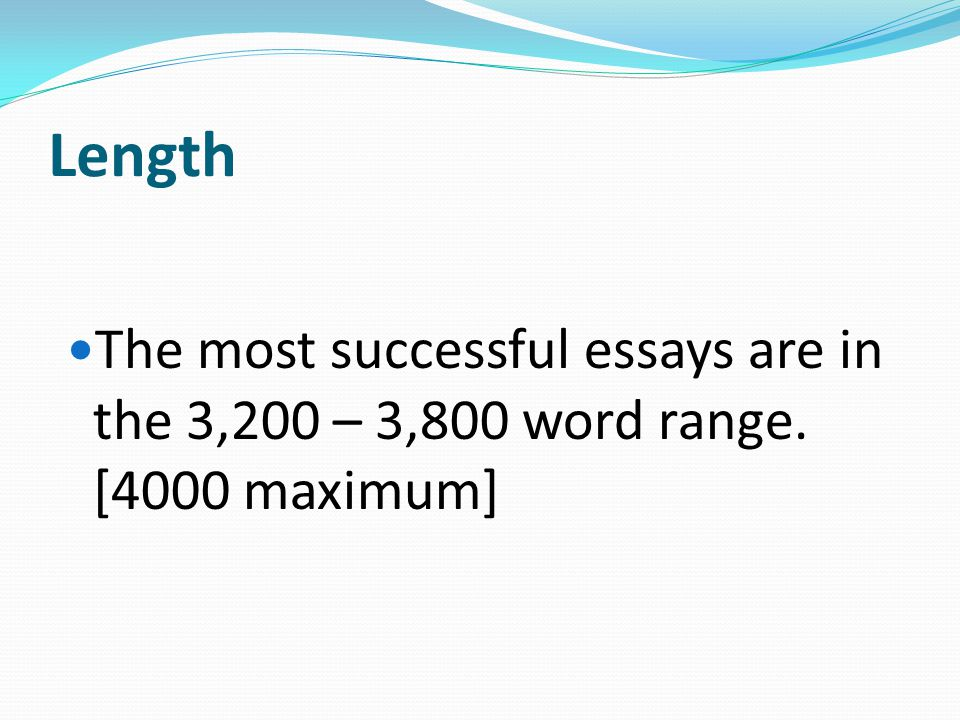 Length The most successful essays are in the 3,200 – 3,800 word range. [4000 maximum]