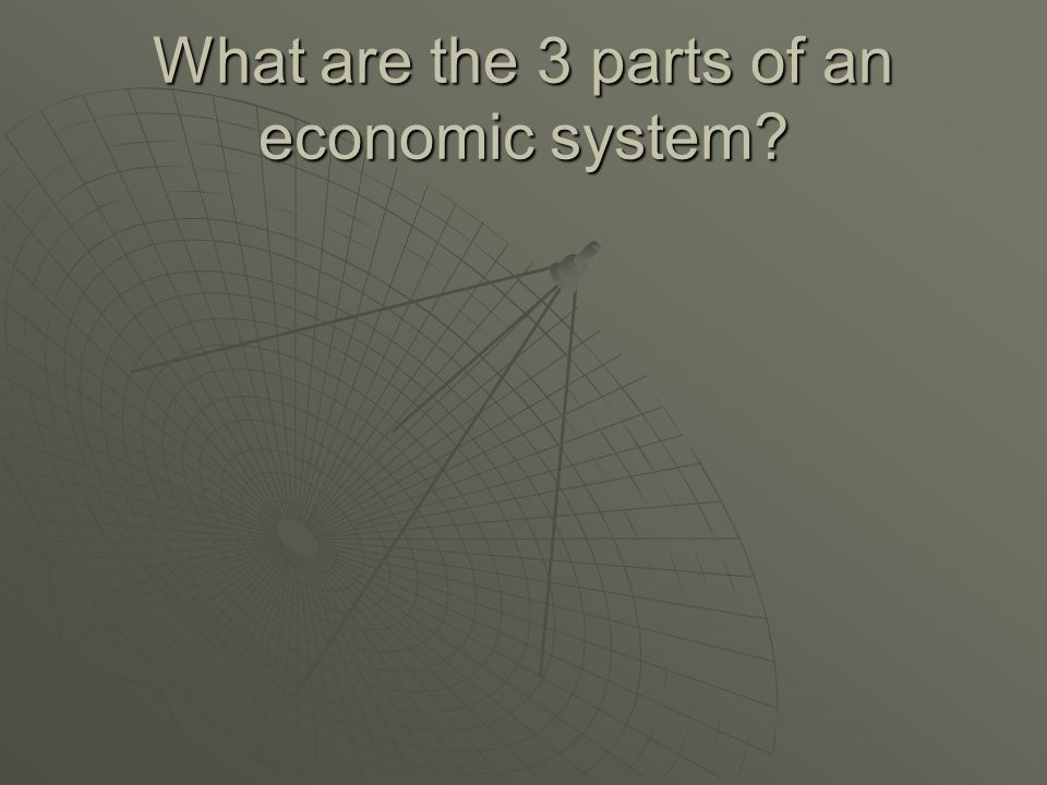 What are the 3 parts of an economic system