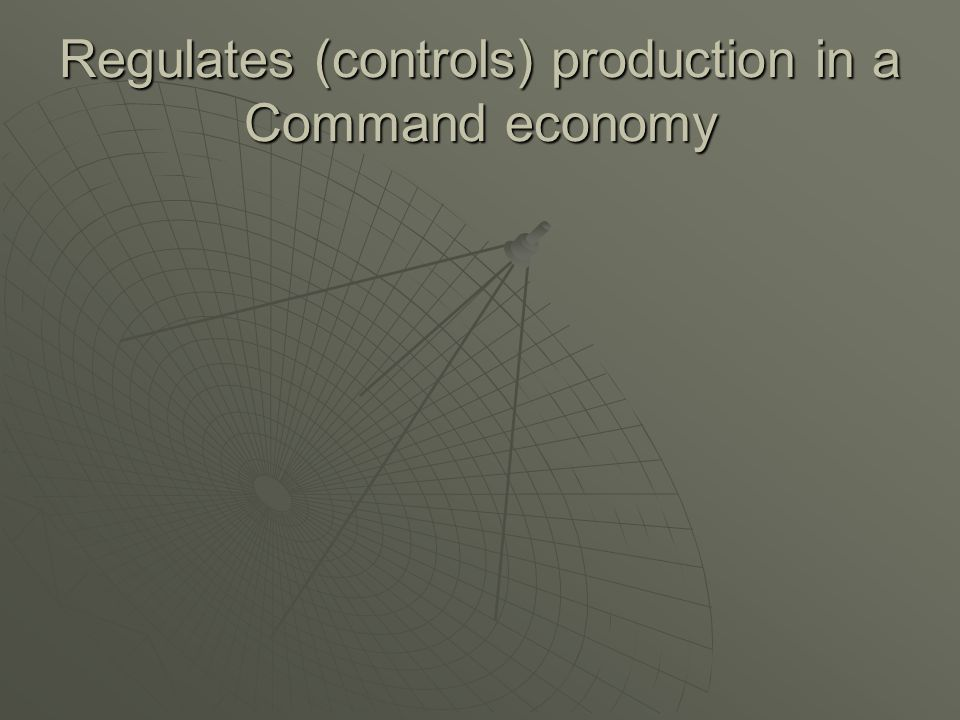 Regulates (controls) production in a Command economy