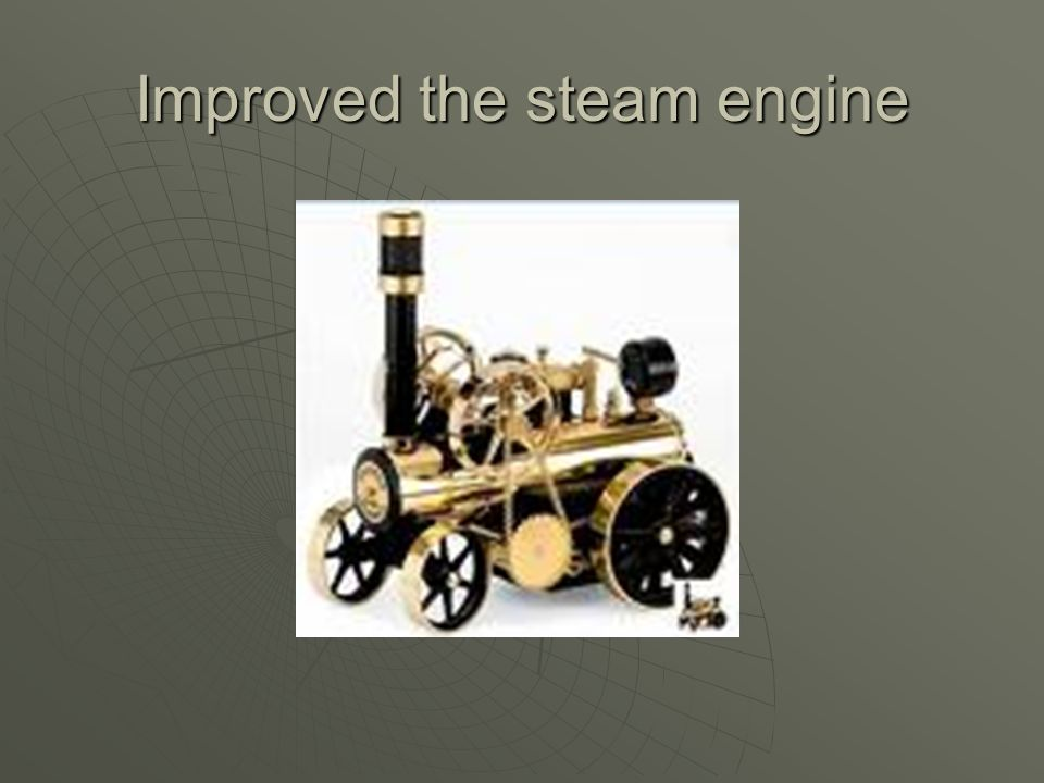 Improved the steam engine