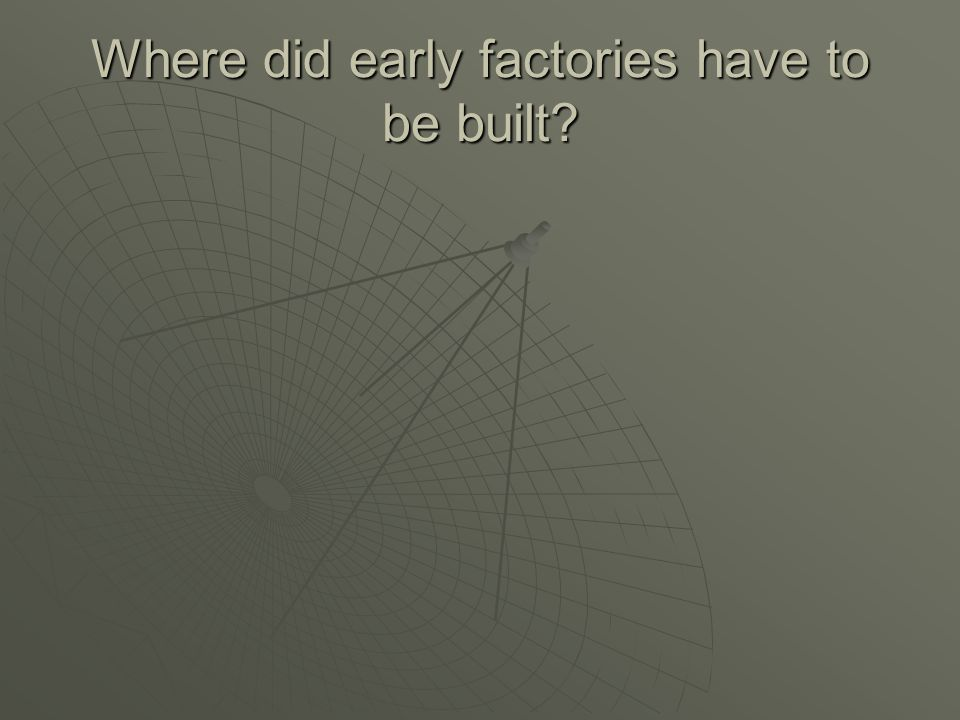 Where did early factories have to be built