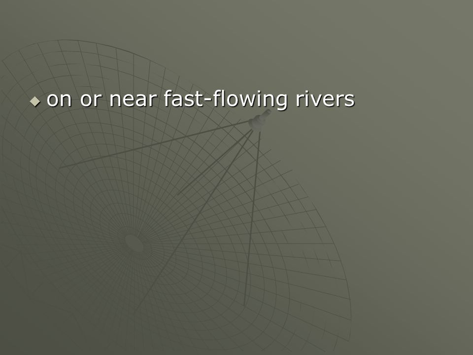 on or near fast-flowing rivers